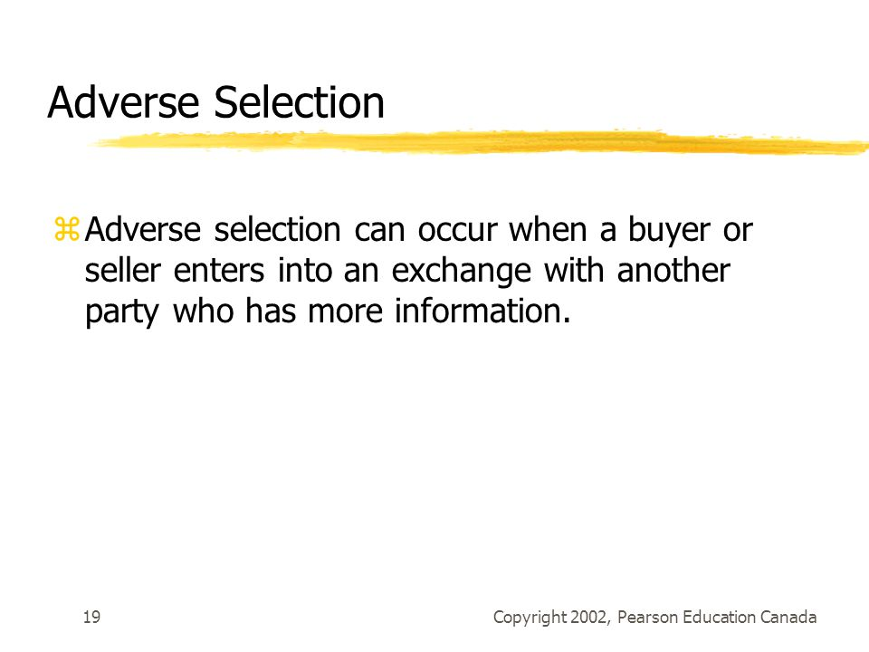 Copyright 2002, Pearson Education Canada19 Adverse Selection zAdverse selection can occur when a buyer or seller enters into an exchange with another party who has more information.