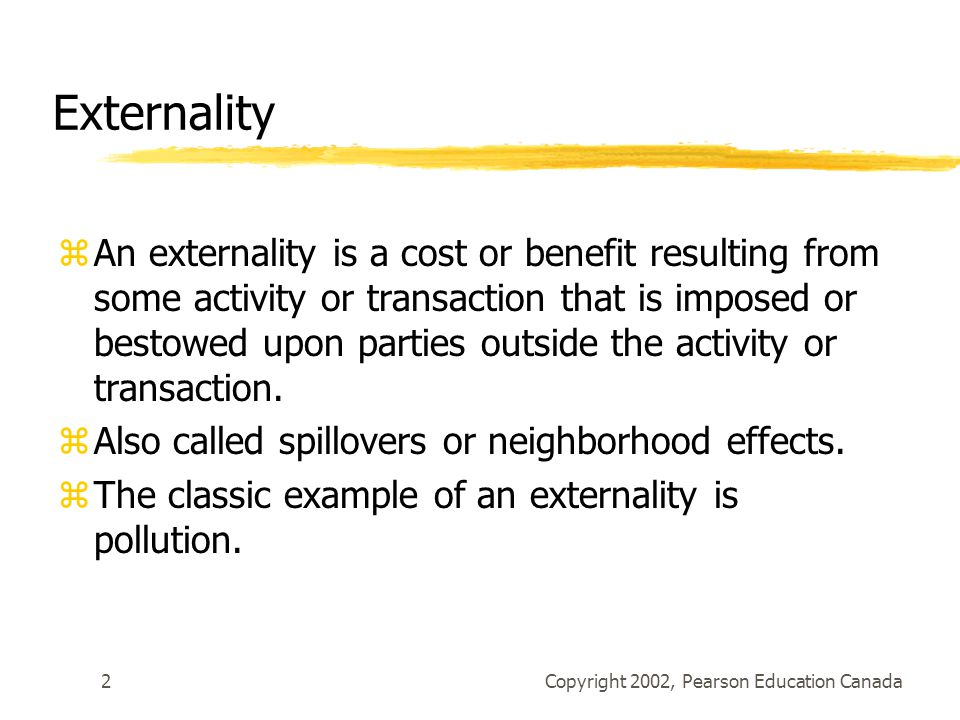 Copyright 2002, Pearson Education Canada2 Externality zAn externality is a cost or benefit resulting from some activity or transaction that is imposed