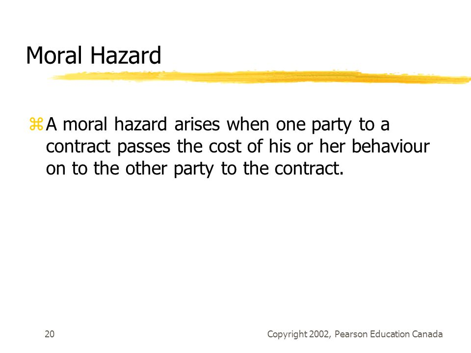 Copyright 2002, Pearson Education Canada20 Moral Hazard zA moral hazard arises when one party to a contract passes the cost of his or her behaviour on to the other party to the contract.