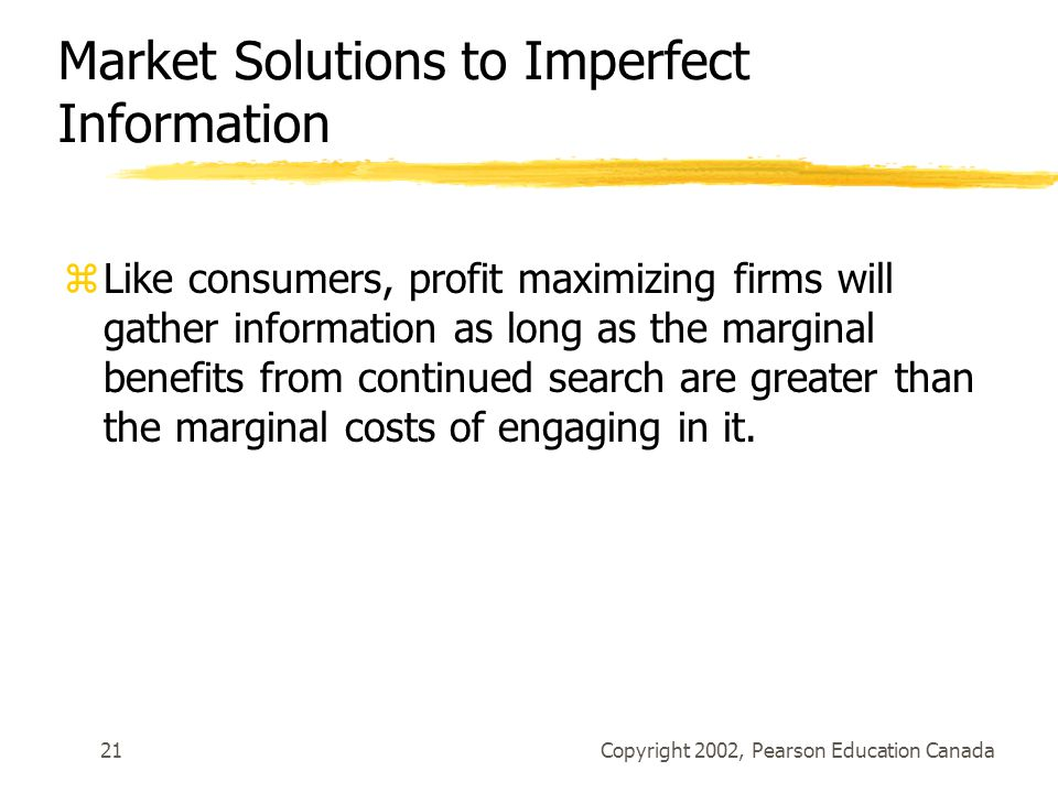 Copyright 2002, Pearson Education Canada21 Market Solutions to Imperfect Information zLike consumers, profit maximizing firms will gather information as long as the marginal benefits from continued search are greater than the marginal costs of engaging in it.