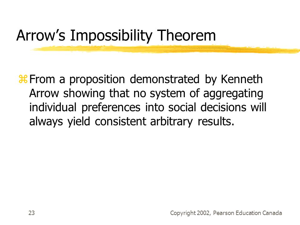 Copyright 2002, Pearson Education Canada23 Arrow's Impossibility Theorem zFrom a proposition demonstrated by Kenneth Arrow showing that no system of aggregating individual preferences into social decisions will always yield consistent arbitrary results.