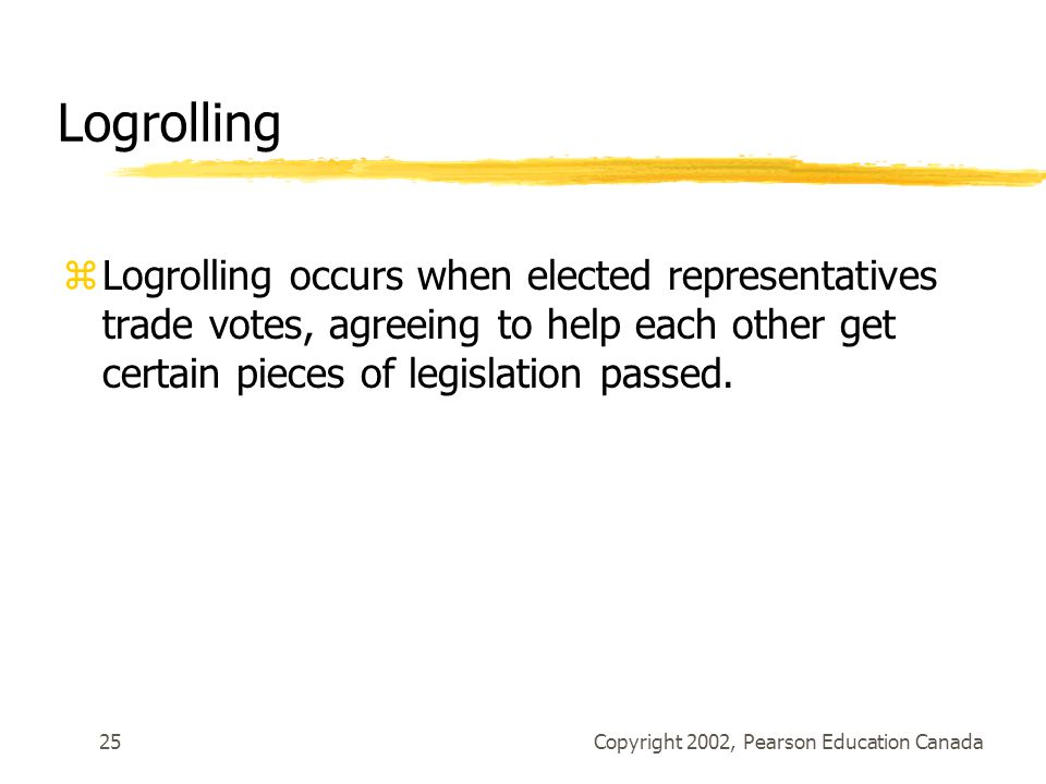 Copyright 2002, Pearson Education Canada25 Logrolling zLogrolling occurs when elected representatives trade votes, agreeing to help each other get cer