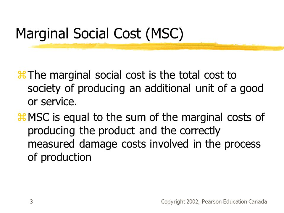 Copyright 2002, Pearson Education Canada3 Marginal Social Cost (MSC) zThe marginal social cost is the total cost to society of producing an additional