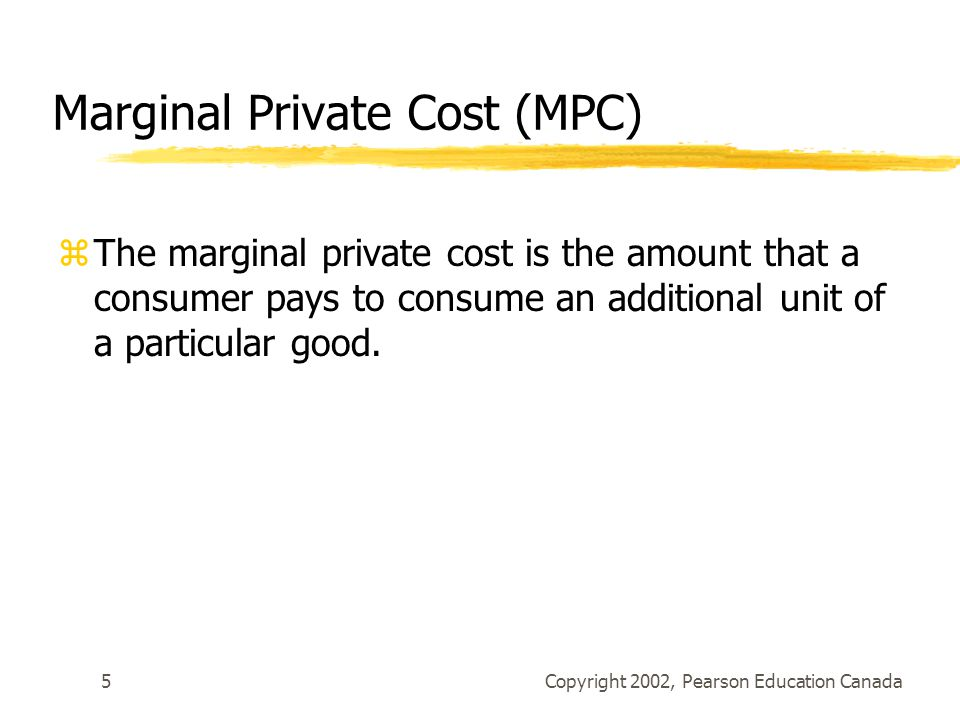 Copyright 2002, Pearson Education Canada5 Marginal Private Cost (MPC) zThe marginal private cost is the amount that a consumer pays to consume an addi