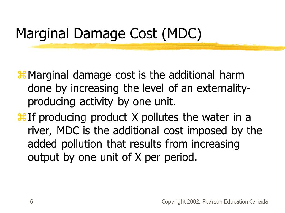 Copyright 2002, Pearson Education Canada6 Marginal Damage Cost (MDC) zMarginal damage cost is the additional harm done by increasing the level of an externality- producing activity by one unit.