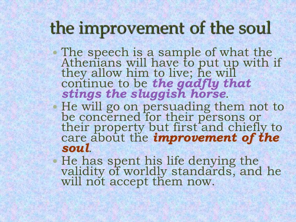 the improvement of the soul The speech is a sample of what the Athenians will have to put up with if they allow him to live; he will continue to be the gadfly that stings the sluggish horse.