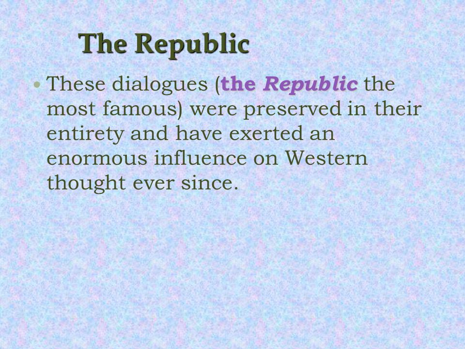 The Republic the Republic These dialogues ( the Republic the most famous) were preserved in their entirety and have exerted an enormous influence on Western thought ever since.