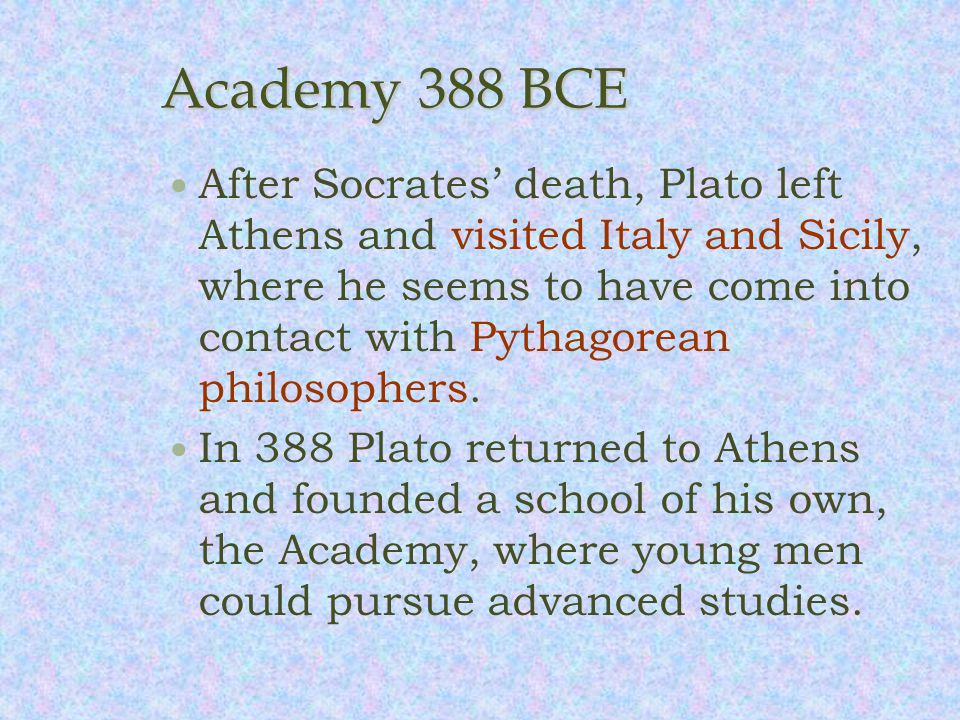 Academy 388 BCE After Socrates' death, Plato left Athens and visited Italy and Sicily, where he seems to have come into contact with Pythagorean philosophers.