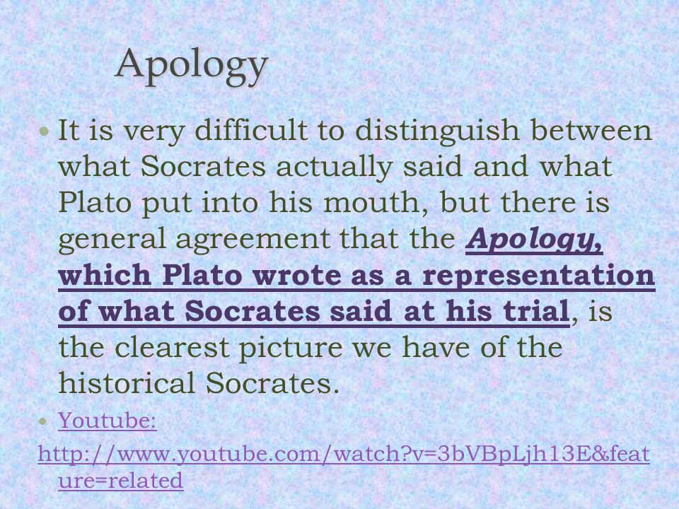 Apology It is very difficult to distinguish between what Socrates actually said and what Plato put into his mouth, but there is general agreement that the Apology, which Plato wrote as a representation of what Socrates said at his trial, is the clearest picture we have of the historical Socrates.