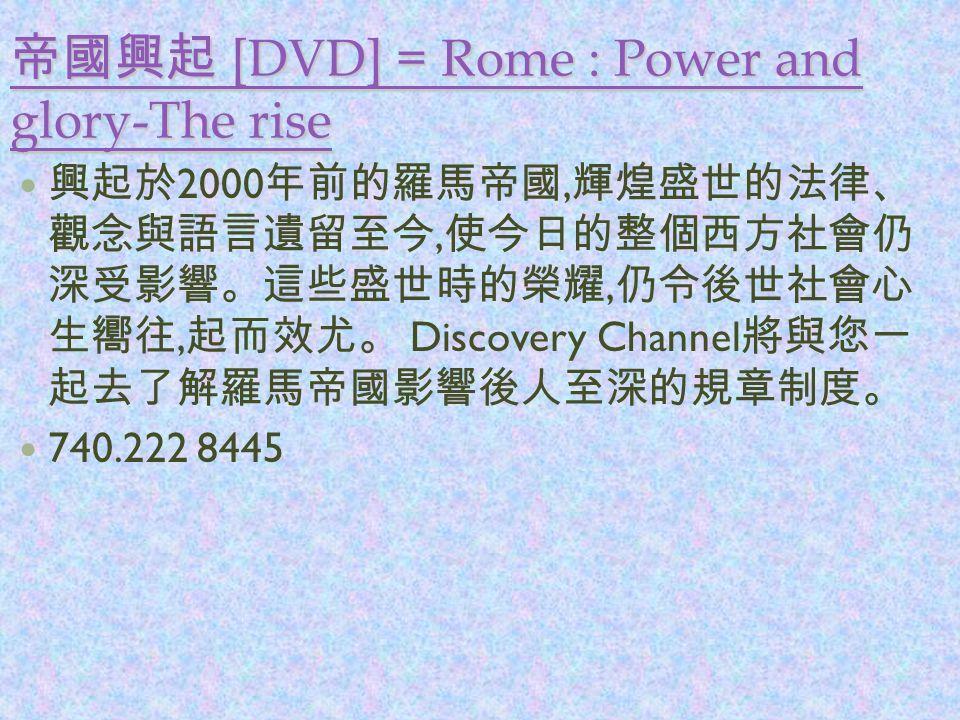 帝國興起 [DVD] = Rome : Power and glory-The rise 帝國興起 [DVD] = Rome : Power and glory-The rise 興起於 2000 年前的羅馬帝國, 輝煌盛世的法律、 觀念與語言遺留至今, 使今日的整個西方社會仍 深受影響。這些盛世時的榮耀, 仍令後世社會心 生嚮往, 起而效尤。 Discovery Channel 將與您一 起去了解羅馬帝國影響後人至深的規章制度。 740.222 8445