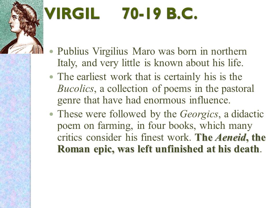 Publius Virgilius Maro was born in northern Italy, and very little is known about his life.