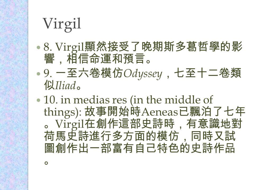 Virgil 8. Virgil 顯然接受了晚期斯多葛哲學的影 響,相信命運和預言。 9. 一至六卷模仿 Odyssey ,七至十二卷類 似 Iliad 。 10.