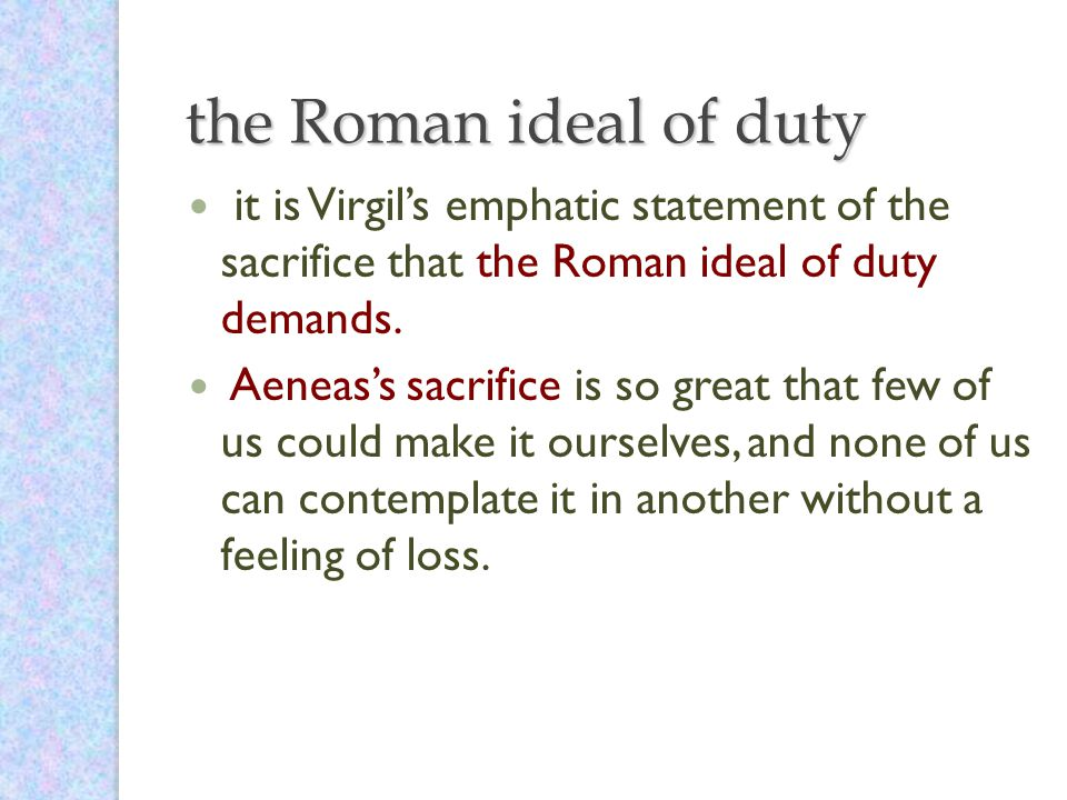 the Roman ideal of duty it is Virgil's emphatic statement of the sacrifice that the Roman ideal of duty demands.