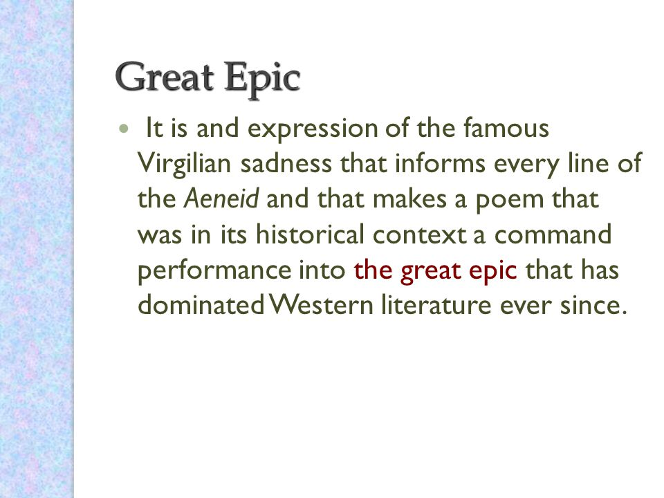 Great Epic It is and expression of the famous Virgilian sadness that informs every line of the Aeneid and that makes a poem that was in its historical context a command performance into the great epic that has dominated Western literature ever since.
