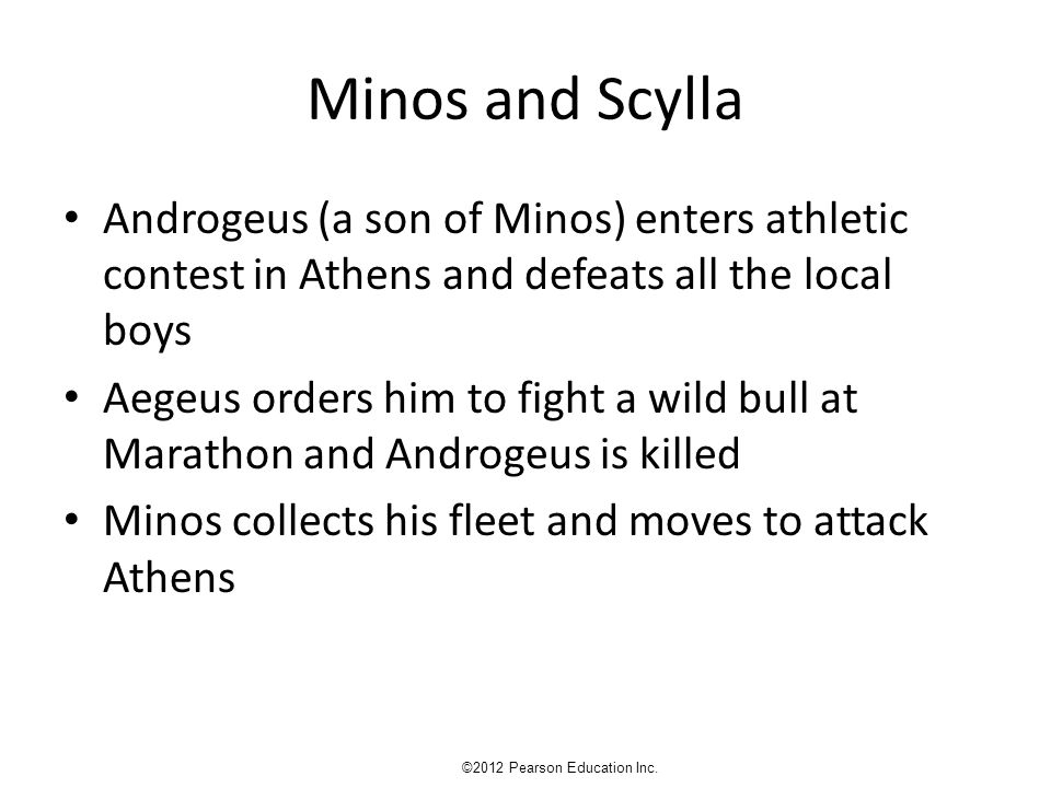 Minos and Scylla Androgeus (a son of Minos) enters athletic contest in Athens and defeats all the local boys Aegeus orders him to fight a wild bull at Marathon and Androgeus is killed Minos collects his fleet and moves to attack Athens ©2012 Pearson Education Inc.