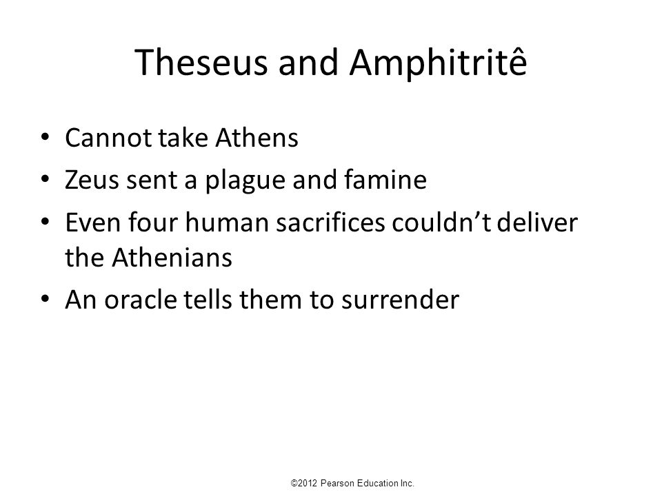 Theseus and Amphitritê Cannot take Athens Zeus sent a plague and famine Even four human sacrifices couldn't deliver the Athenians An oracle tells them to surrender ©2012 Pearson Education Inc.