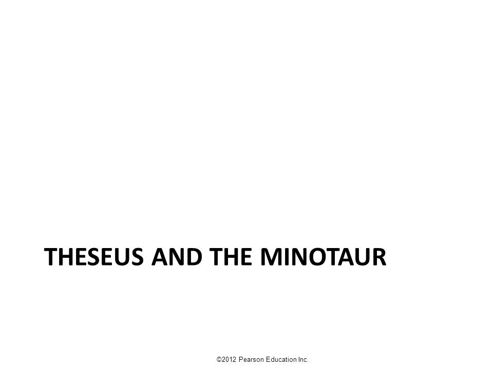 THESEUS AND THE MINOTAUR ©2012 Pearson Education Inc.