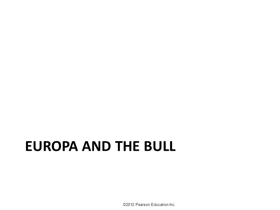 EUROPA AND THE BULL ©2012 Pearson Education Inc.