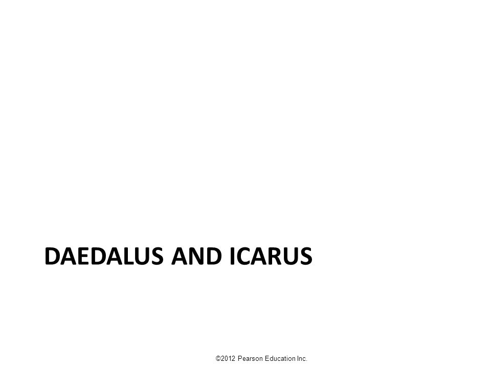 DAEDALUS AND ICARUS ©2012 Pearson Education Inc.