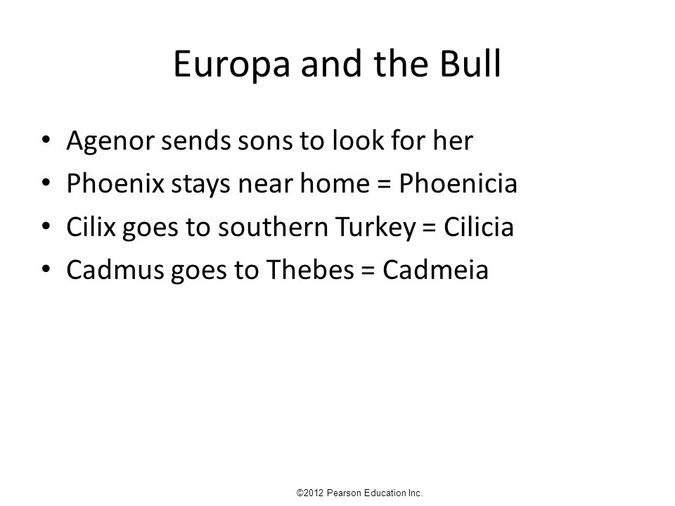 Europa and the Bull Agenor sends sons to look for her Phoenix stays near home = Phoenicia Cilix goes to southern Turkey = Cilicia Cadmus goes to Thebes = Cadmeia ©2012 Pearson Education Inc.