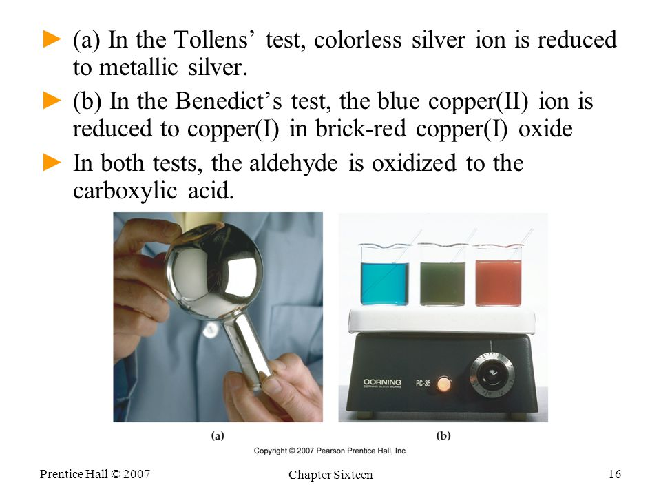 Prentice Hall © 2007 Chapter Sixteen 16 ►(a) In the Tollens' test, colorless silver ion is reduced to metallic silver.