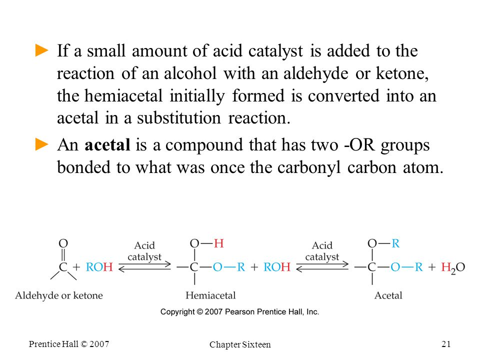 Prentice Hall © 2007 Chapter Sixteen 21 ►If a small amount of acid catalyst is added to the reaction of an alcohol with an aldehyde or ketone, the hemiacetal initially formed is converted into an acetal in a substitution reaction.