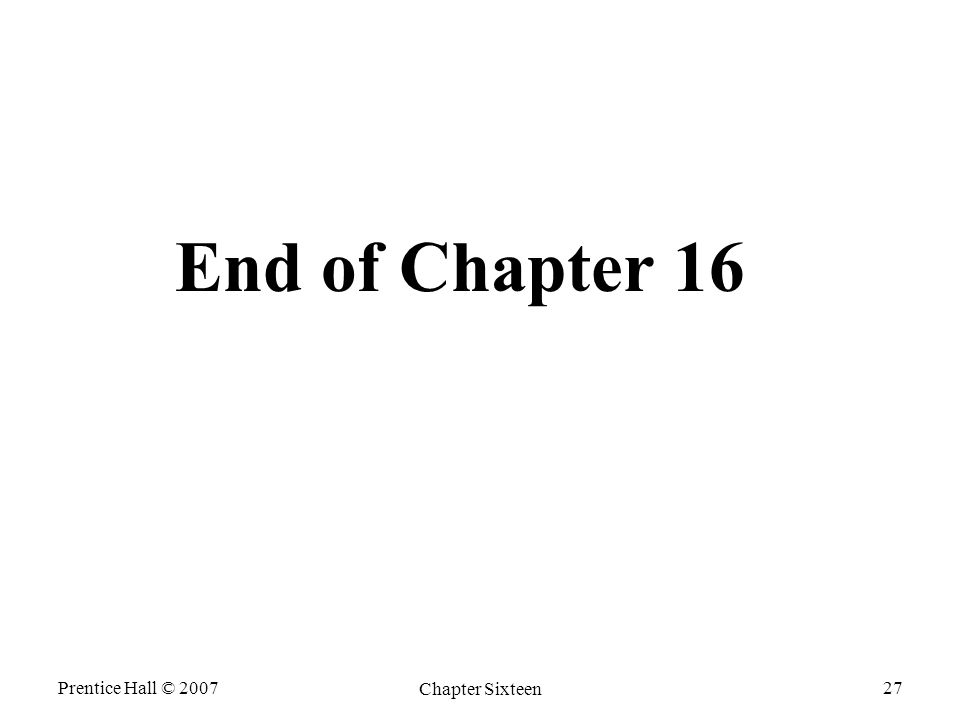 Prentice Hall © 2007 Chapter Sixteen 27 End of Chapter 16
