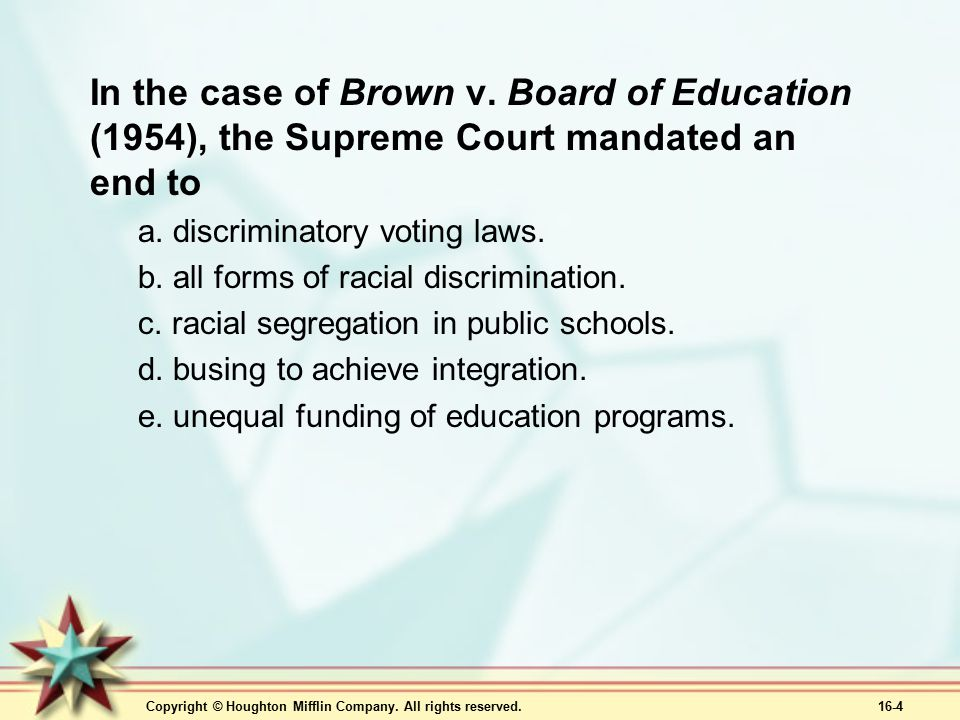 Copyright © Houghton Mifflin Company. All rights reserved. 16-4 In the case of Brown v. Board of Education (1954), the Supreme Court mandated an end t