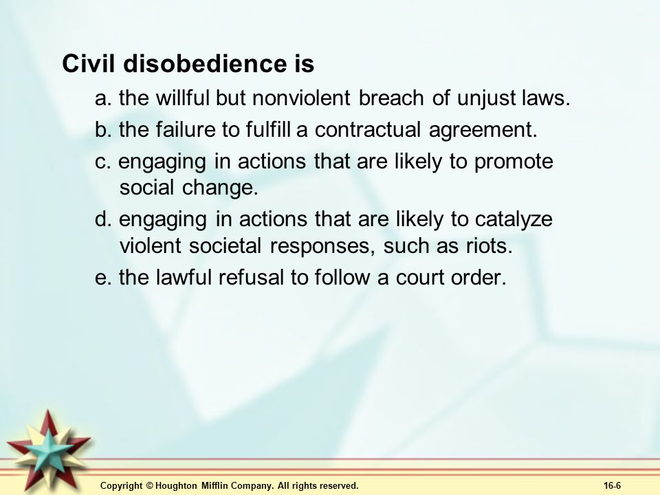 Copyright © Houghton Mifflin Company. All rights reserved. 16-6 Civil disobedience is a. the willful but nonviolent breach of unjust laws. b. the fail