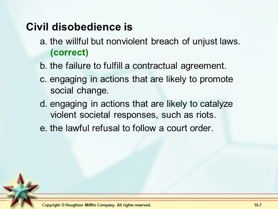 Copyright © Houghton Mifflin Company. All rights reserved. 16-7 Civil disobedience is a. the willful but nonviolent breach of unjust laws. (correct) b