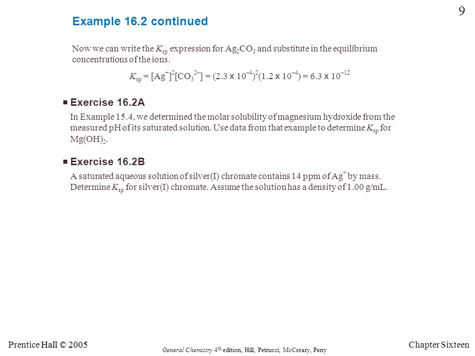 Hall © 2005 Prentice Hall © 2005 General Chemistry 4 th edition, Hill, Petrucci, McCreary, Perry Chapter Sixteen 10 Example 16.3 From the K sp value for silver sulfate, calculate its molar solubility at 25 °C.