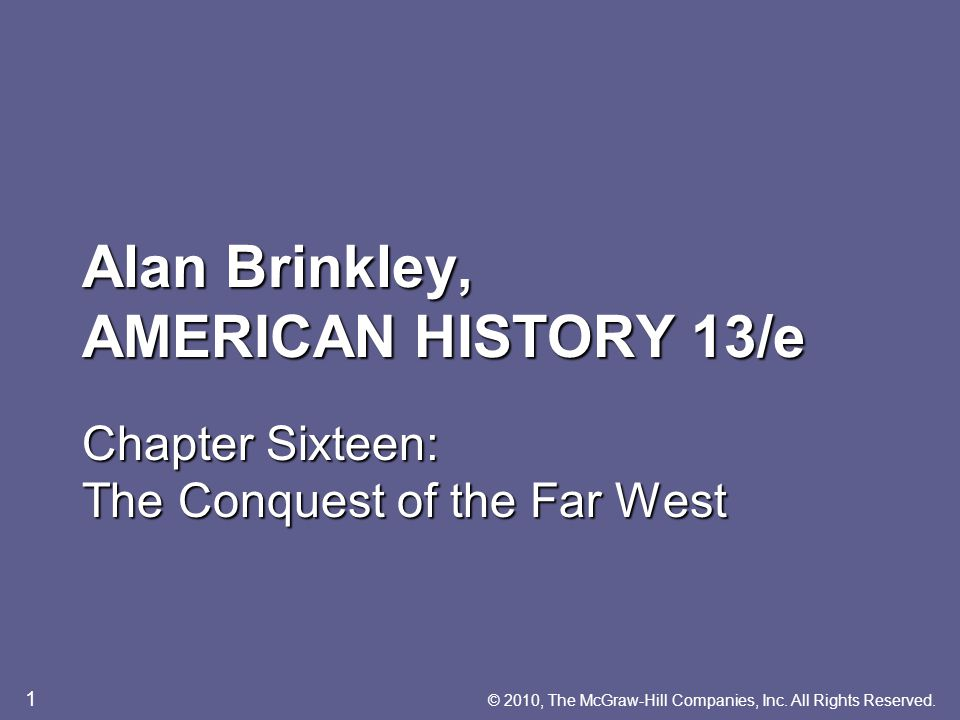 Alan Brinkley, AMERICAN HISTORY 13/e Chapter Sixteen: The Conquest of the Far West © 2010, The McGraw-Hill Companies, Inc.