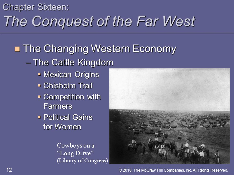 Chapter Sixteen: The Conquest of the Far West The Changing Western Economy The Changing Western Economy –The Cattle Kingdom  Mexican Origins  Chisholm Trail  Competition with Farmers  Political Gains for Women 12 © 2010, The McGraw-Hill Companies, Inc.