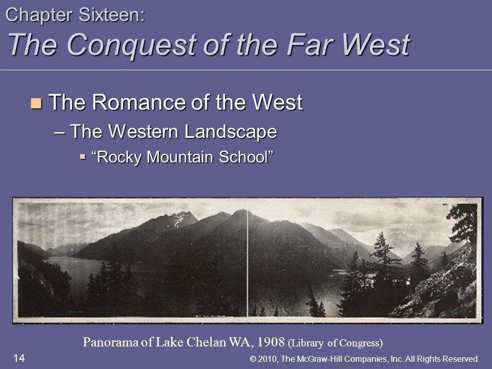 Chapter Sixteen: The Conquest of the Far West The Romance of the West The Romance of the West –The Western Landscape  Rocky Mountain School Panorama of Lake Chelan WA, 1908 (Library of Congress) 14 © 2010, The McGraw-Hill Companies, Inc.