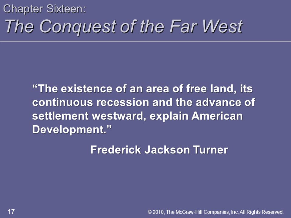 Chapter Sixteen: The Conquest of the Far West The existence of an area of free land, its continuous recession and the advance of settlement westward, explain American Development. Frederick Jackson Turner 17 © 2010, The McGraw-Hill Companies, Inc.