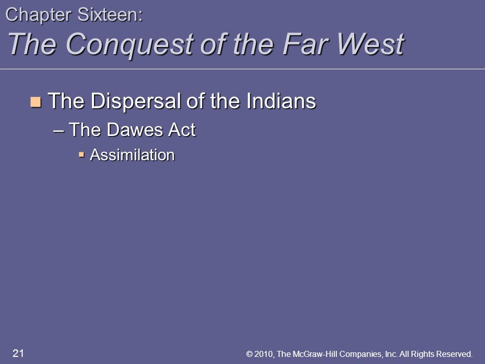 Chapter Sixteen: The Conquest of the Far West The Dispersal of the Indians The Dispersal of the Indians –The Dawes Act  Assimilation 21 © 2010, The McGraw-Hill Companies, Inc.