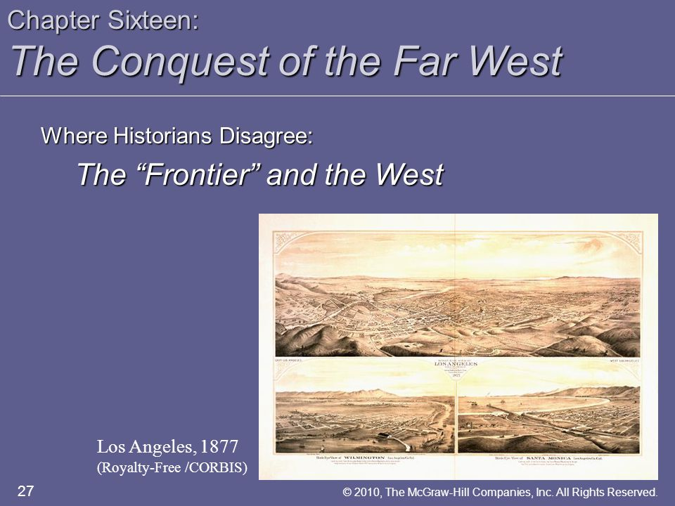 Chapter Sixteen: The Conquest of the Far West Where Historians Disagree: The Frontier and the West Los Angeles, 1877 (Royalty-Free /CORBIS) 27 © 2010, The McGraw-Hill Companies, Inc.