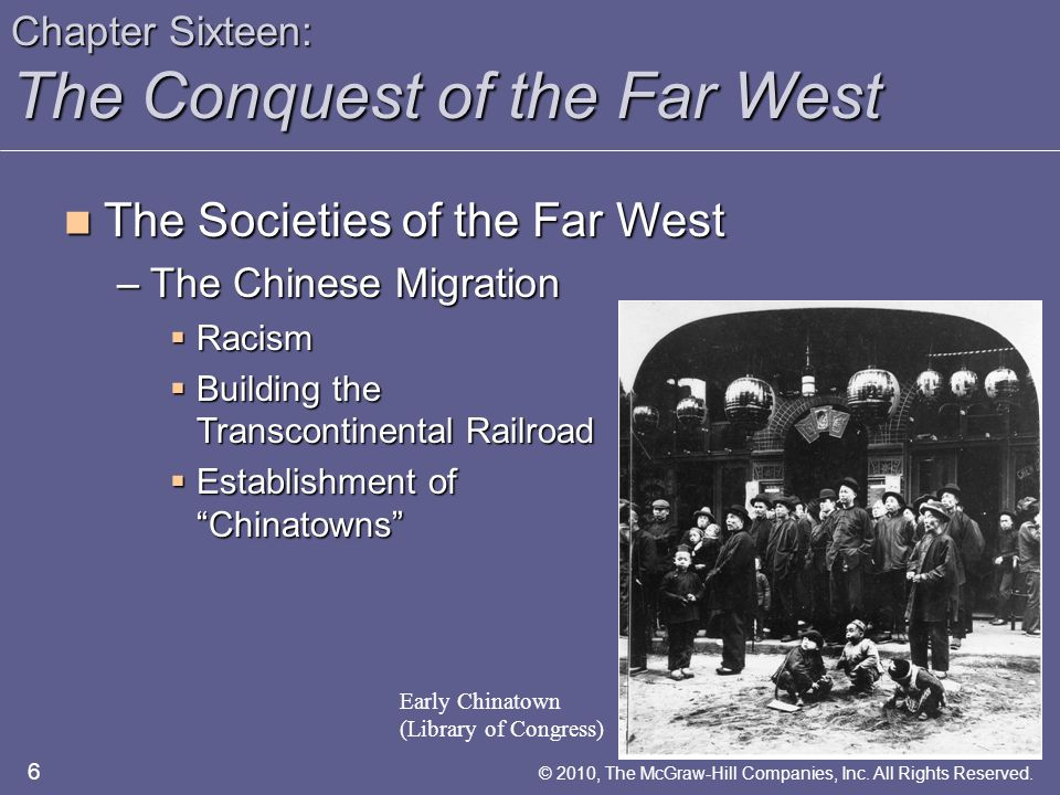 Chapter Sixteen: The Conquest of the Far West The Societies of the Far West The Societies of the Far West –The Chinese Migration  Racism  Building the Transcontinental Railroad  Establishment of Chinatowns Early Chinatown (Library of Congress) 6 © 2010, The McGraw-Hill Companies, Inc.