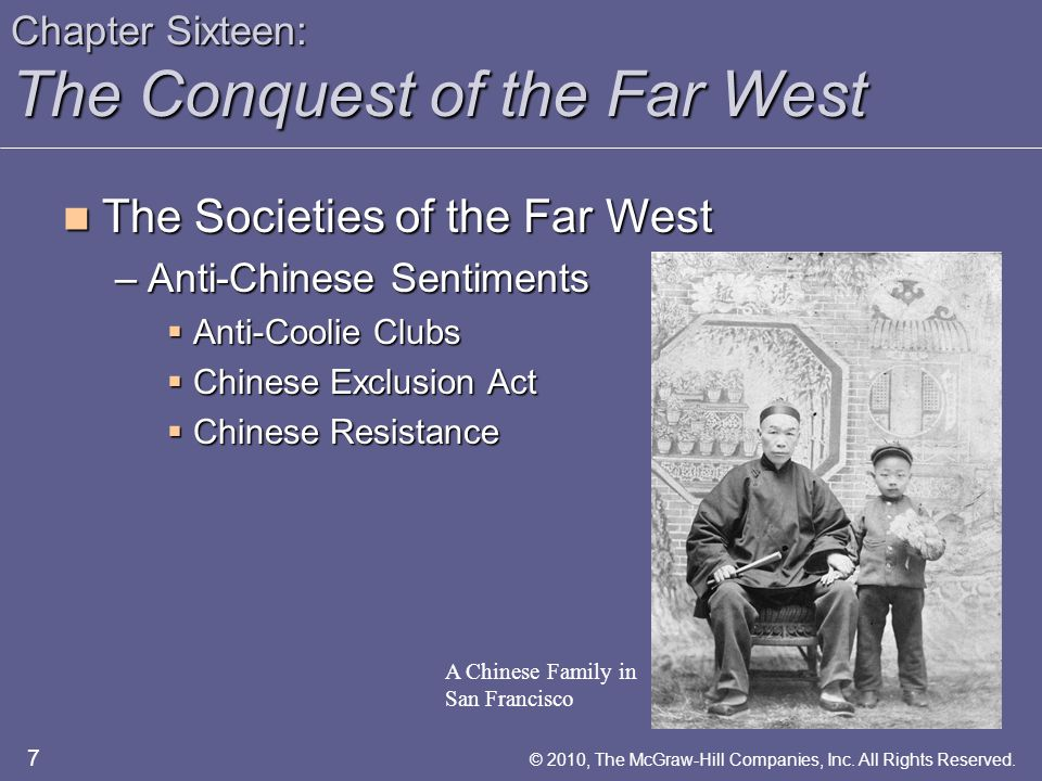 Chapter Sixteen: The Conquest of the Far West The Societies of the Far West The Societies of the Far West –Migration from the East  Homestead Act  Government Assistance 8 © 2010, The McGraw-Hill Companies, Inc.