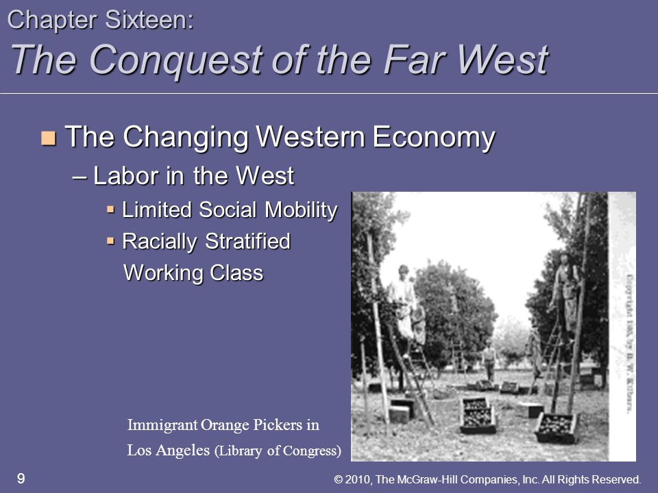 Chapter Sixteen: The Conquest of the Far West The Changing Western Economy The Changing Western Economy –The Arrival of the Miners  Life Cycle of a Mining Boom  Comstock Lode  Boomtown Life  Gender Imbalance 10 © 2010, The McGraw-Hill Companies, Inc.