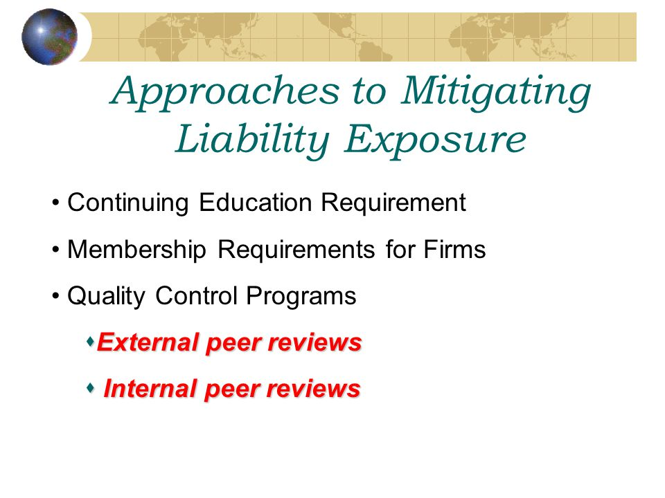 Approaches to Mitigating Liability Exposure Continuing Education Requirement Membership Requirements for Firms Quality Control Programs  External peer reviews  Internal peer reviews