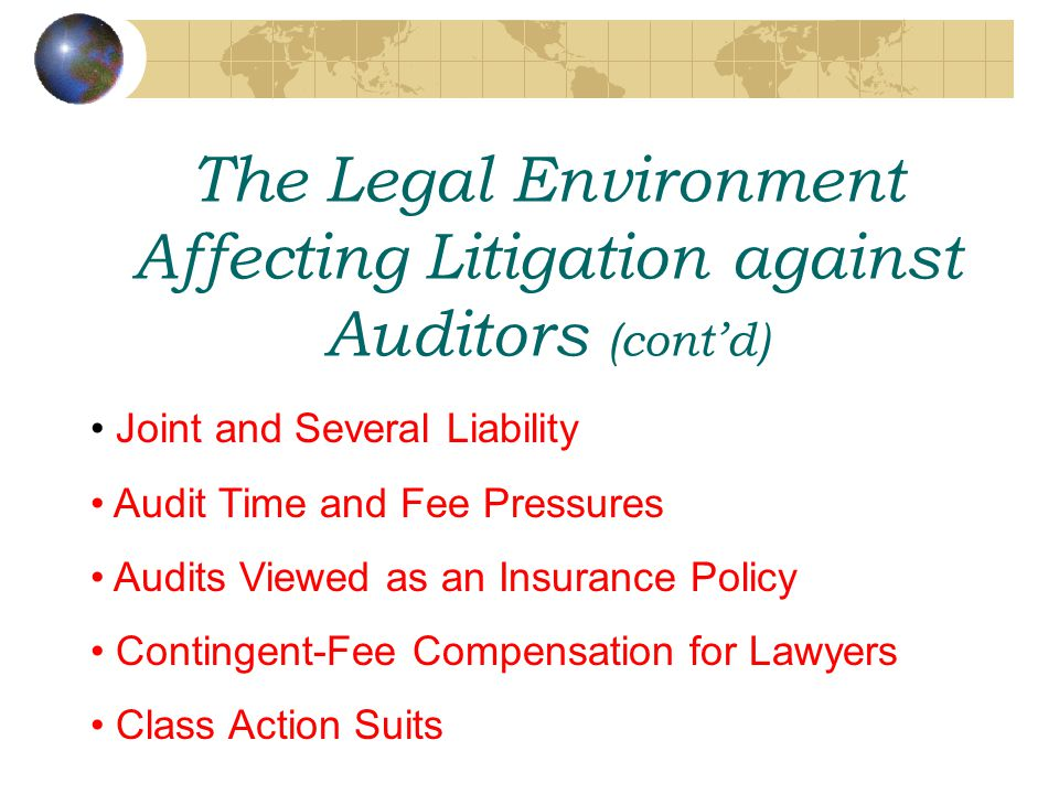 The Legal Environment Affecting Litigation against Auditors (cont'd) Joint and Several Liability Audit Time and Fee Pressures Audits Viewed as an Insurance Policy Contingent-Fee Compensation for Lawyers Class Action Suits