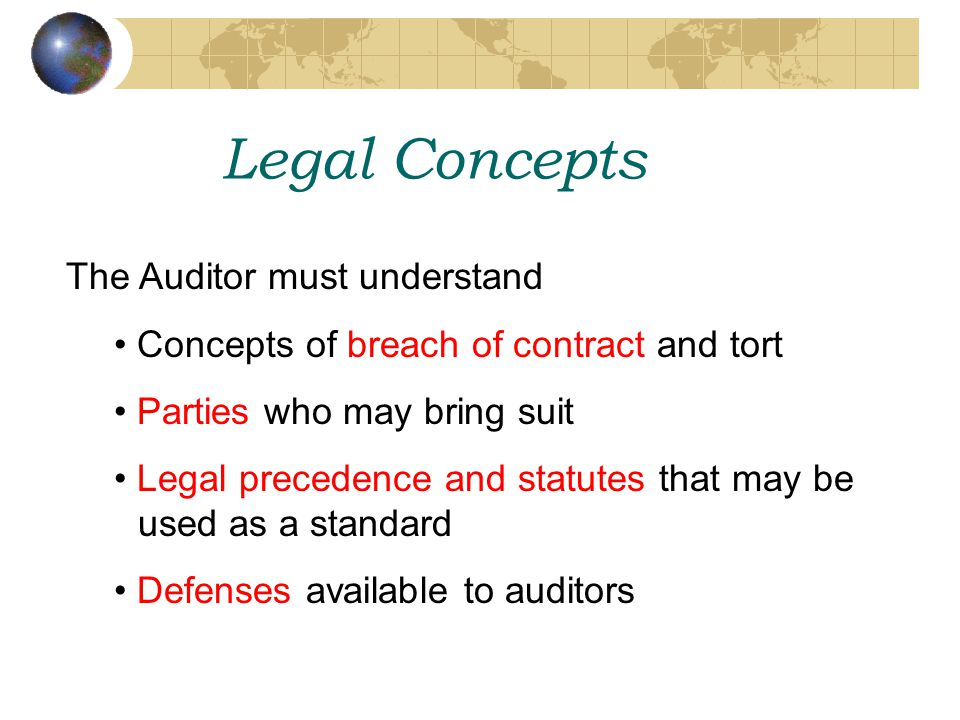 Legal Concepts The Auditor must understand Concepts of breach of contract and tort Parties who may bring suit Legal precedence and statutes that may be used as a standard Defenses available to auditors