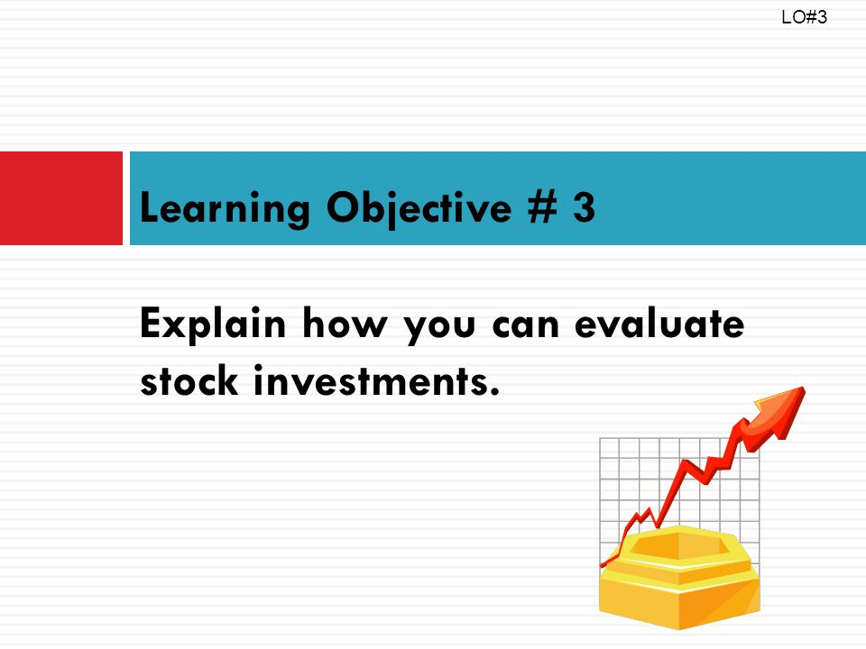 Learning Objective # 3 Explain how you can evaluate stock investments. LO#3