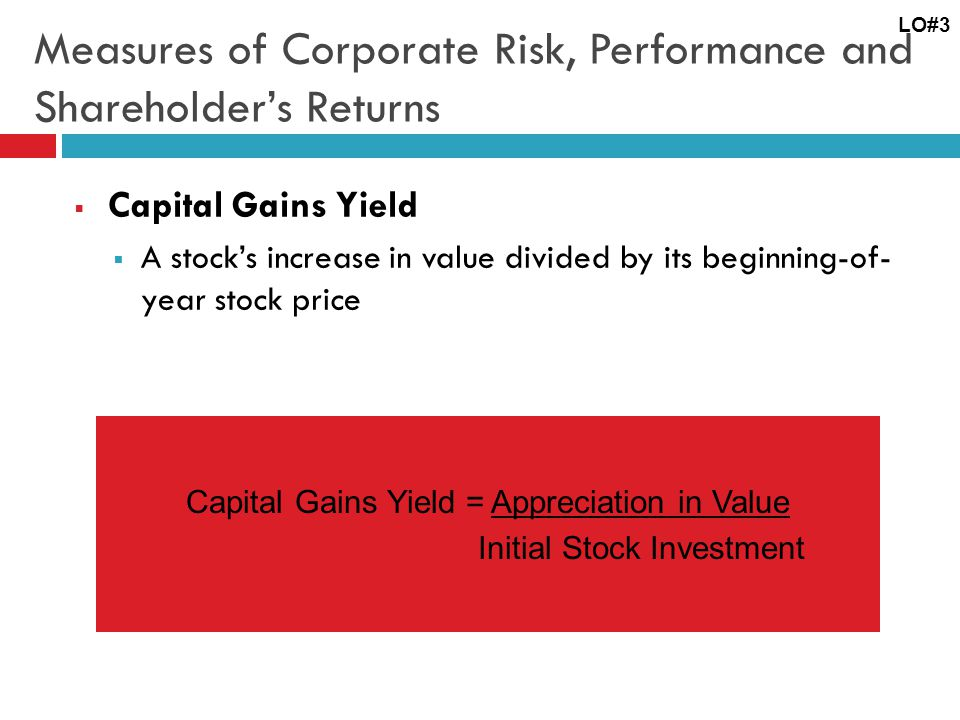 Measures of Corporate Risk, Performance and Shareholder's Returns  Capital Gains Yield  A stock's increase in value divided by its beginning-of- year stock price LO#3 Capital Gains Yield = Appreciation in Value Initial Stock Investment