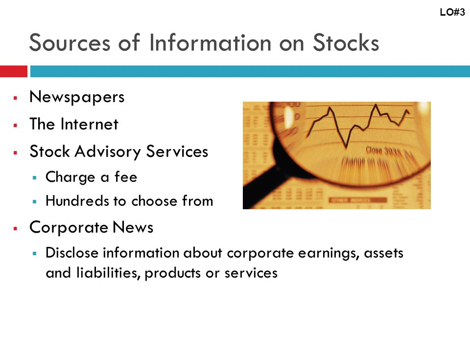 Sources of Information on Stocks  Newspapers  The Internet  Stock Advisory Services  Charge a fee  Hundreds to choose from  Corporate News  Disclose information about corporate earnings, assets and liabilities, products or services LO#3