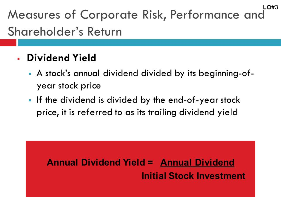Measures of Corporate Risk, Performance and Shareholder's Return  Dividend Yield  A stock's annual dividend divided by its beginning-of- year stock price  If the dividend is divided by the end-of-year stock price, it is referred to as its trailing dividend yield LO#3 Annual Dividend Yield = Annual Dividend Initial Stock Investment