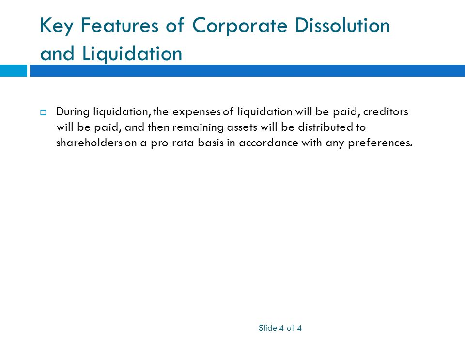 Key Features of Corporate Dissolution and Liquidation Slide 4 of 4  During liquidation, the expenses of liquidation will be paid, creditors will be paid, and then remaining assets will be distributed to shareholders on a pro rata basis in accordance with any preferences.