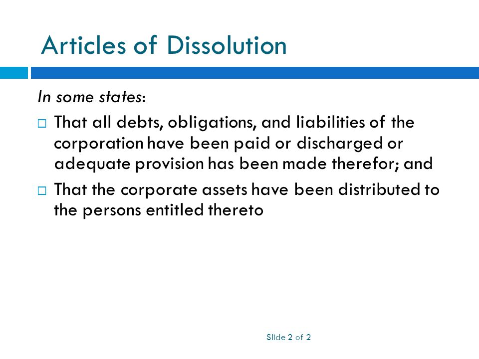 Articles of Dissolution Slide 2 of 2 In some states:  That all debts, obligations, and liabilities of the corporation have been paid or discharged or adequate provision has been made therefor; and  That the corporate assets have been distributed to the persons entitled thereto