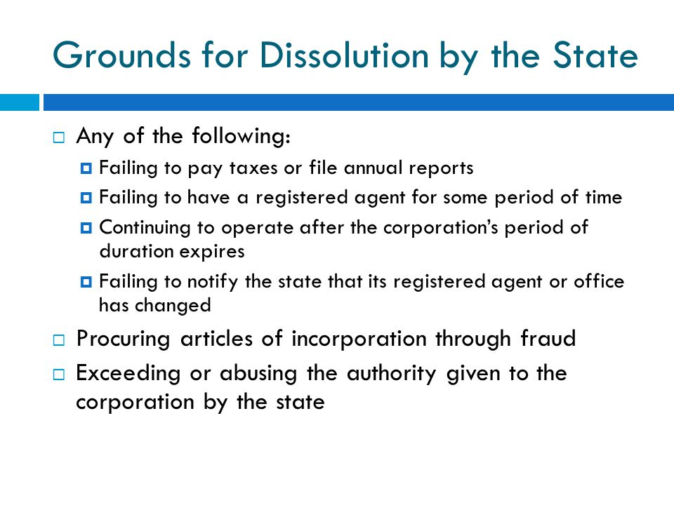 Grounds for Dissolution by the State  Any of the following:  Failing to pay taxes or file annual reports  Failing to have a registered agent for some period of time  Continuing to operate after the corporation's period of duration expires  Failing to notify the state that its registered agent or office has changed  Procuring articles of incorporation through fraud  Exceeding or abusing the authority given to the corporation by the state